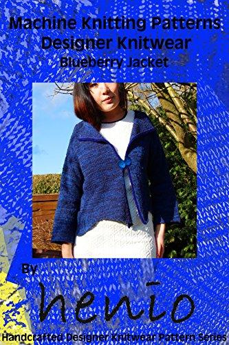 Machine Knitting Patterns: Designer Knitwear: Blueberry Jacket (henio Handcrafted Designer Knitwear Single Pattern Series Book 1) (English Edition)