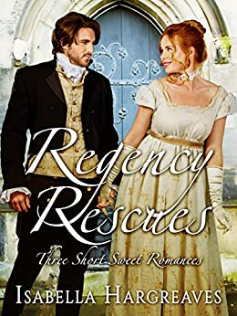 Regency Rescues: Three Short Sweet Romances by [Isabella Hargreaves]