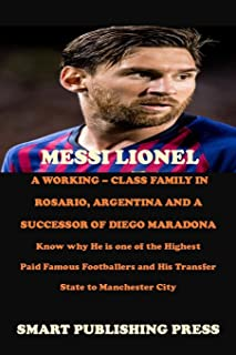 MESSI LIONEL A WORKING – CLASS FAMILY IN ROSARIO, ARGENTINA AND A SUCCESSOR OF DIEGO MARADONA: Know why He is one of the H...