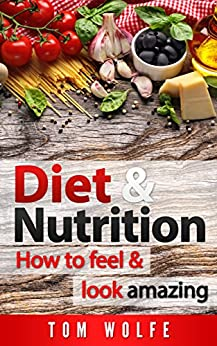DIET AND NUTRITION: How to Feel and Look Amazing (Lose Weight, Diet, Nutrition, Weight Loss, Basic Nutrition, Vitamins & Minerals Book 1)