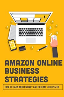 Amazon Online Business Strategies: How To Earn Much Money And Become Successful: Selling On Amazon