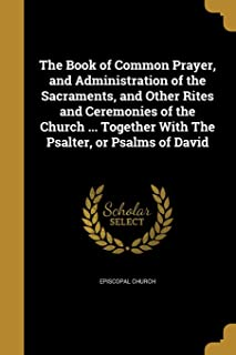 The Book of Common Prayer, and Administration of the Sacraments, and Other Rites and Ceremonies of the Church ... Together...