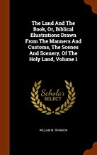 The Land And The Book, Or, Biblical Illustrations Drawn From The Manners And Customs, The Scenes And Scenery, Of The Holy Land, Volume 1