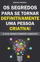 OS SEGREDOS PARA SE TORNAR DEFINITIVAMENTE UMA PESSOA CRIATIVA: O Guia Absolutamente Completo para a transformação pessoal...
