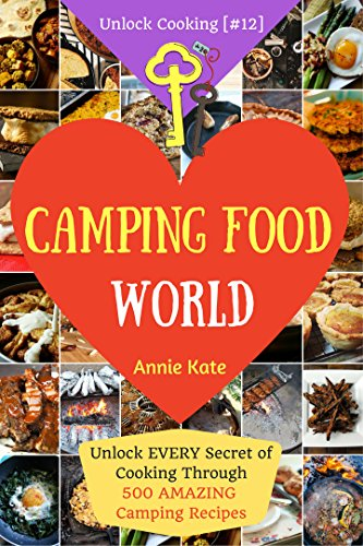 Welcome to Camping Food World: Unlock Every Secret of Cooking Through 500 Amazing Camping Recipes (Camping Cookbook, Campfire Cooking, Vegan Camping Food,...) (Unlock Cooking, Cookbook [#12])