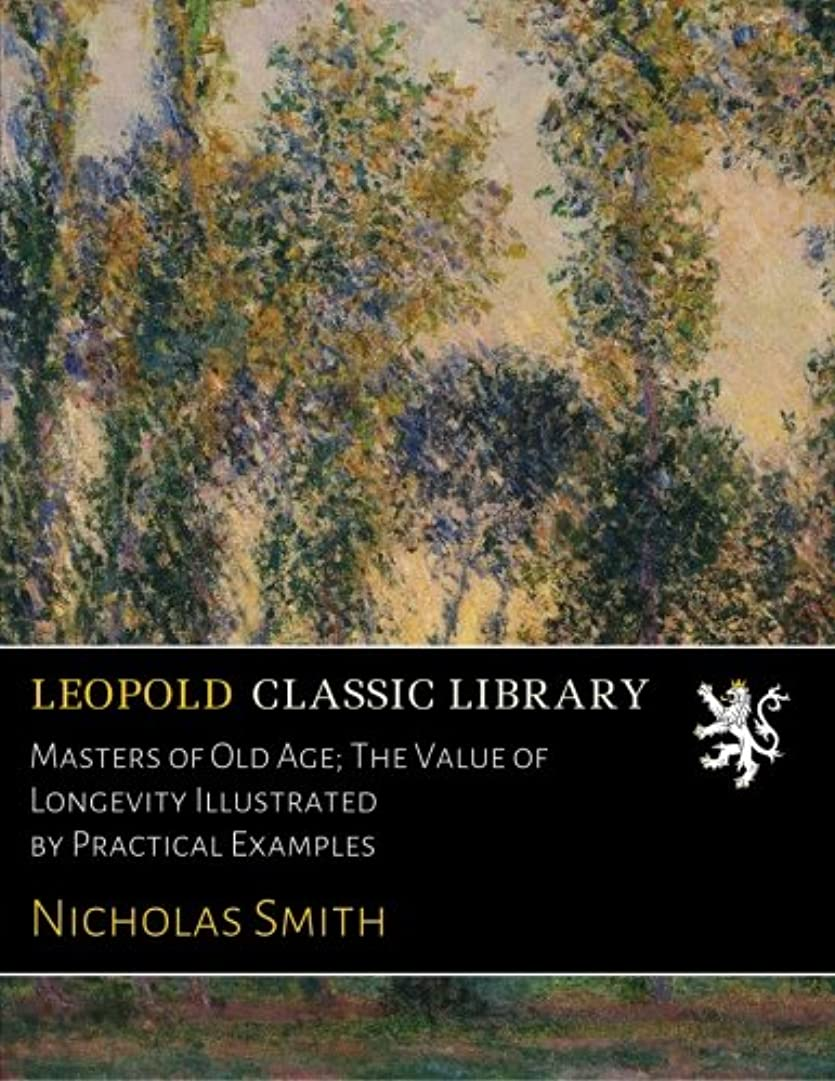 Masters of Old Age; The Value of Longevity Illustrated by Practical Examples