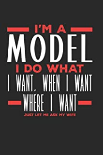 I'm a Model I Do What I Want, When I Want, Where I Want. Just Let Me Ask My Wife: Lined Journal Notebook for Models