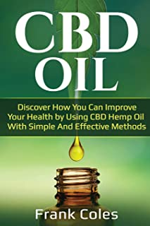 CBD Oil: Discover How You Can Improve Your Health by Using CBD Hemp Oil With Simple And Effective Methods