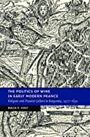 The Politics of Wine in Early Modern France: Religion and Popular Culture in Burgundy, 1477–1630 (New Studies in European History)
