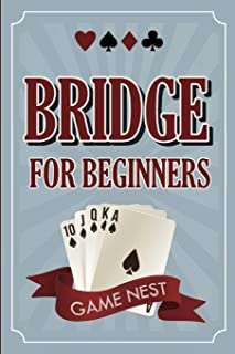 Bridge For Beginners: A Step-By-Step Guide to Bidding, Play, Scoring, Conventions, and Strategies to Win