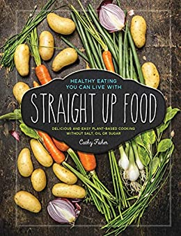 Straight Up Food: Delicious and Easy Plant-based Cooking without Salt, Oil or Sugar by [Cathy Fisher]