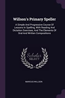 Willson's Primary Speller: A Simple and Progressive Course of Lessons in Spelling, with Reading and Dictation Exercises, a...