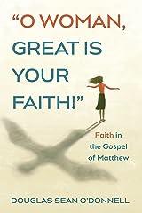 O Woman, Great is Your Faith!: Faith in the Gospel of Matthew Kindle Edition