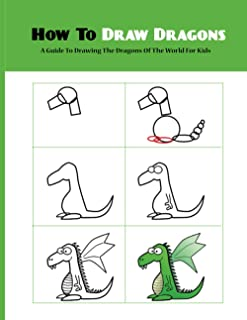 How To Draw Dragons- A Guide To Drawing The Dragons Of The World For Kids: Drawing For Kids