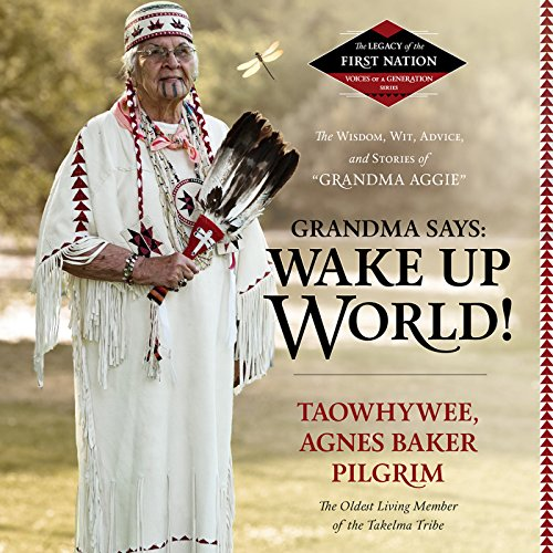 """Grandma Says: Wake Up, World!: The Wisdom, Wit, Advice, and Stories of """"Grandma Aggie"""": The Legacy of the First Nation, Voices of a Generation Series"""