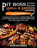 Pit Boss Wood Pellet Grill & Smoker Cookbook 2021: A Complete Guide to Master your Wood Pellet Smoker and Grill. 200 Delicious Recipes for the Perfect BBQ. Smoke Meat, Bake or Roast Like a Chef