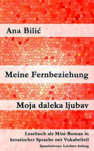 Meine Fernbeziehung / Moja daleka ljubav: Lesebuch als Mini-Roman in kroatischer Sprache mit Vokabelteil (Kroatisch leicht Mini-Romane)