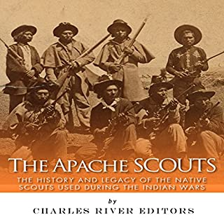 The Apache Scouts: The History and Legacy of the Native Scouts Used During the Indian Wars                   By:                                                                                                                                 Charles River Editors                               Narrated by:                                                                                                                                 Jim D Johnston                      Length: 1 hr and 41 mins     2 ratings     Overall 4.0