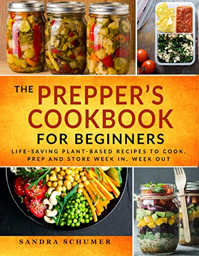 The Prepper's Cookbook: Life-Saving Plant-Based Pantry List & Recipes to Cook, Prep and Store Week in, Week Out by [Sandra Schumer]