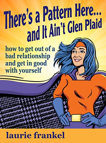 There's a Pattern Here & It Ain't Glen Plaid: how to get out of a bad relationship and get in good with yourself (English Edition)
