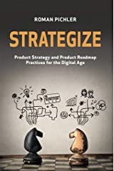Strategize: Product Strategy and Product Roadmap Practices for the Digital Age Kindle Edition