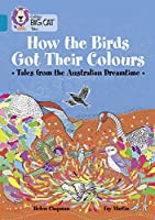 How the Birds Got Their Colours: Tales from the Australian Dreamland (Collins Big Cat Tales)