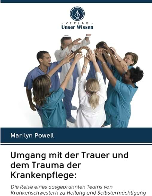 Umgang mit der Trauer und dem Trauma der Krankenpflege:: Die Reise eines ausgebrannten Teams von Krankenschwestern zu Heilung und Selbstermächtigung