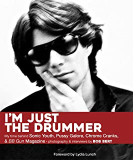 I'm Just The Drummer: My Time behind Sonic Youth, Pussy Galore, Chrome Cranks & BB Gun Magazine