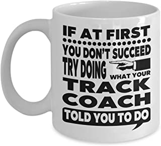 If at First You Don't Succeed Try Doing What Your Track Coach Told You to Do 11 Ounce White Ceramic Novelty Coffee Mug for Track Instructor Gift