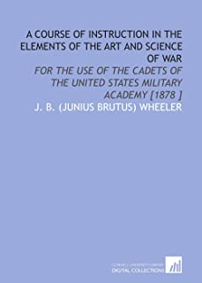 A Course of Instruction in the Elements of the Art and Science of War: For the Use of the Cadets of the United States Mili...