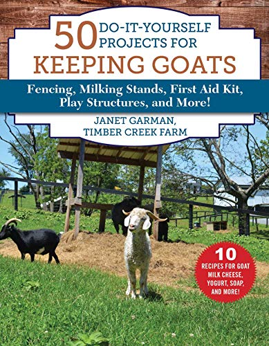 50 Do-It-Yourself Projects for Keeping Goats: Fencing, Milking Stands, First Aid Kit, Play Structures, and More! by [Janet Garman]