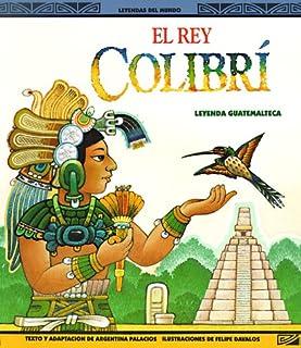 El Rey Colibri: Una Leyenda Guatemalteca (Leyendas del Mundo)