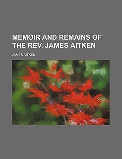 Memoir and Remains of the REV. James Aitken