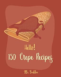 Hello! 150 Crepe Recipes: Best Crepe Cookbook Ever For Beginners [Crepe Book, Crepe Recipe Books, Crepe Cake Recipes, Fren...