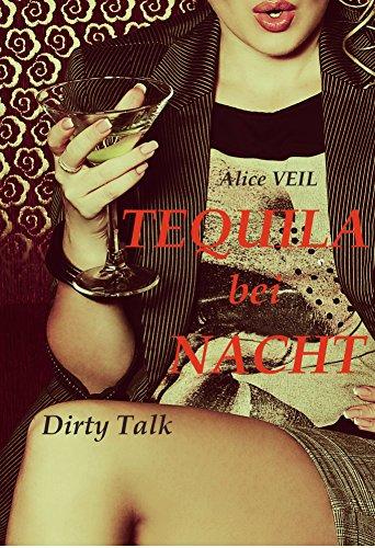 Tequila bei Nacht - erotische, lustige, spannende Zeilen über Sex, Lust, Verführung und Liebe: Dirty Talk (German Edition)