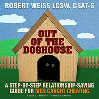 Out of the Doghouse     A Step-by-Step Relationship-Saving Guide for Men Caught Cheating              By:                                                                                                                                 Robert Weiss                               Narrated by:                                                                                                                                 Timothy Andrés Pabon                      Length: 4 hrs and 58 mins     52 ratings     Overall 4.8