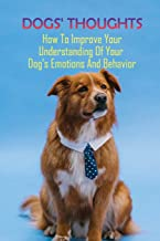 Dogs' Thoughts: How To Improve Your Understanding Of Your Dog's Emotions And Behavior: A Funny And Heartfelt Journey Throu...