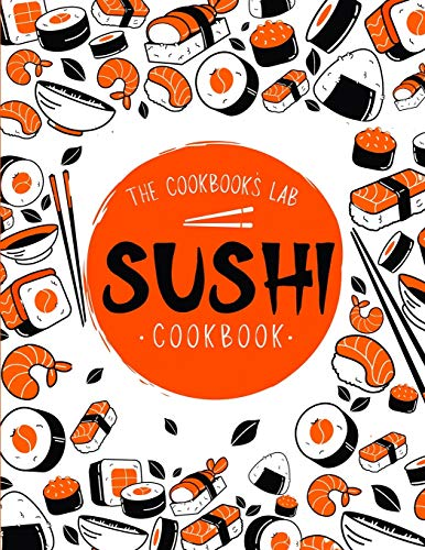 Sushi Cookbook: The Step-by-Step Sushi Guide for beginners with easy to follow, healthy, and Tasty recipes. How to Make Sushi at Home Enjoying 101 Easy Sushi and Sashimi Recipes. Your Sushi Made Easy