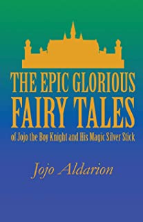 The Epic Glorious Fairy Tales of Jojo the Boy Knight and His Magic Silver Stick