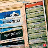 Urban and Rural Decay Photography: How to Capture the Beauty in the Blight (English Edition)