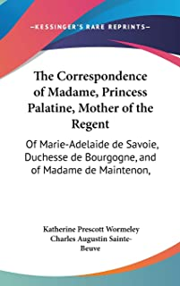 The Correspondence of Madame, Princess Palatine, Mother of the Regent: Of Marie-Adelaide de Savoie, Duchesse de Bourgogne, and of Madame de Maintenon,