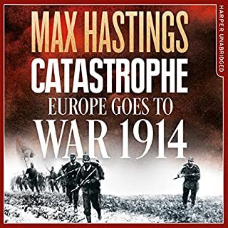 Catastrophe: Europe Goes to War 1914                   By:                                                                                                                                 Max Hastings                               Narrated by:                                                                                                                                 Max Hastings,                                                                                        Nigel Harrington                      Length: 28 hrs and 58 mins     230 ratings     Overall 4.5