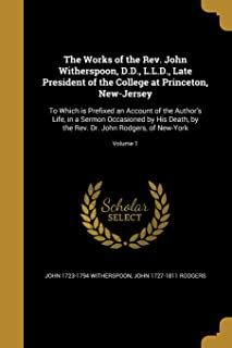 The Works of the REV. John Witherspoon, D.D., L.L.D., Late President of the College at Princeton, New-Jersey: To Which Is ...