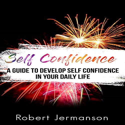 Self-Confidence: A Guide to Develop Self-Confidence in Your Daily Life cover art