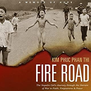 Fire Road     The Napalm Girl's Journey Through the Horrors of War to Faith, Forgiveness, and Peace              Written by:                                                                                                                                 Kim Phuc Phan Thi,                                                                                        Ashley Wiersma                               Narrated by:                                                                                                                                 Emily Woo Zeller                      Length: 9 hrs and 40 mins     5 ratings     Overall 5.0