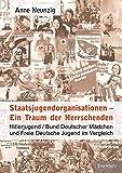 Staatsjugendorganisationen - Ein Traum der Herrschenden: Hitlerjugend/Bund Deutscher Mädchen und Freie Deutsche Jugend im Vergleich