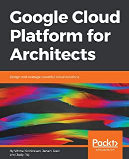 Google Cloud Platform for Architects: Design and manage powerful cloud solutions