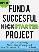 How To Fund A Successful Kickstarter Project: Get More Backers, Market and Promote Your Campaign, and Raise More Money Through Crowdfunding