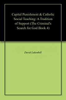 Capital Punishment & Catholic Social Teaching: A Tradition of Support (The Criminal's Search for God Book 4)