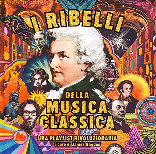 I ribelli della musica classica. Una playlist rivoluzionaria. Ediz. a colori